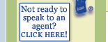 Not ready to speak to an agent? click here!